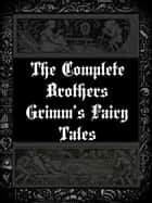 The Complete Brothers Grimm's Fairy Tales ebook by Brothers Grimm