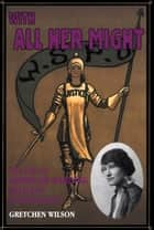 With All Her Might - The Life of Gertrude Harding, Militant Suffragette ebook by Gretchen Wilson