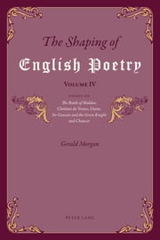 The Shaping of English Poetry – Volume IV - Essays on 'The Battle of Maldon', Chrétien de Troyes, Dante, 'Sir Gawain and the Green Knight' and Chaucer ebook by Gerald Morgan