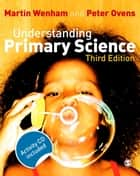 Understanding Primary Science ebook by Dr Martin W Wenham, Dr Peter Ovens