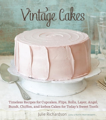 Vintage Cakes - Timeless Recipes for Cupcakes, Flips, Rolls, Layer, Angel, Bundt, Chiffon, and Icebox Cakes for Today's Sweet Tooth [A Baking Book} ebook by Julie Richardson
