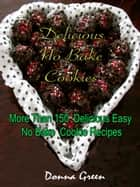 Delicious No Bake Cookies : More Than 150 Delicious Easy No Bake Cookie Recipes ebook by Donna Green