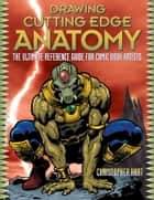 Drawing Cutting Edge Anatomy - The Ultimate Reference Guide for Comic Book Artists ebook by Christopher Hart