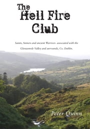 The Hellfire Club: Saints, Sinners and ancient Warriors associated with the Glenasmole Valley and surrounds, Co. Dublin ebook by Peter Quinn
