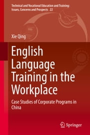 English Language Training in the Workplace - Case Studies of Corporate Programs in China ebook by Xie Qing