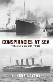 Conspiracies at Sea - Titanic and Lusitania ebook by J. Kent Layton