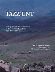 TAZZ'UNT - Ecology, Social Order and Ritual In the Tessawt Valley of the High Atlas of Morocco ebook by Helene E. Hagan