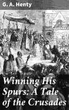 Winning His Spurs: A Tale of the Crusades ebook by G. A. Henty