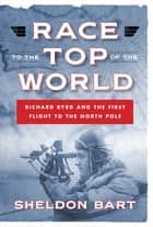 Race to the Top of the World: Richard Byrd and the First Flight to the North Pole ebook by Sheldon Bart