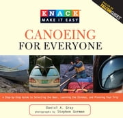 Knack Canoeing for Everyone - A Step-by-Step Guide to Selecting the Gear, Learning the Strokes, and Planning Your Trip ebook by Stephen Gorman,Daniel Gray