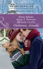 Christmas, Actually: The Christmas Gift / The Christmas Wish / The Christmas Date (Mills & Boon Heartwarming) ebook by Anna Adams, Anna J. Stewart, Melinda Curtis