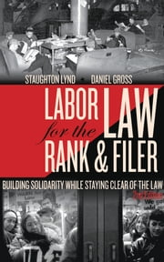 Labor Law for the Rank & Filer - Building Solidarity While Staying Clear of the Law ebook by Daniel Gross,Staughton Lynd