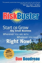 RiskBuster - Start or Grow Any Small Business Wherever You Are With Whatever You Have Right Now ebook by Dan Boudreau