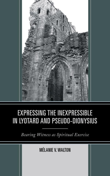 Expressing the Inexpressible in Lyotard and Pseudo-Dionysius - Bearing Witness as Spiritual Exercise ebook by Mélanie V. Walton