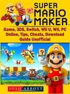 Super Mario Maker Game, 3DS, Switch, Wii U, Wii, PC, Online, Tips, Cheats, Download, Guide Unofficial ebook by Josh Abbott