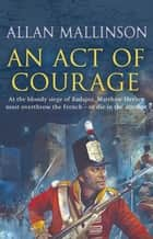 An Act Of Courage - (Matthew Hervey Book 7) ebook by Allan Mallinson
