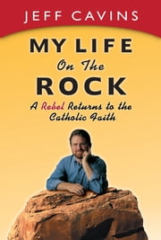 My Life on the Rock - A Rebel Returns to the Catholic Faith ebook by Jeff Cavins