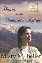 Honor in the Mountain Refuge - Call of the Rockies, #6 ebook by Misty M. Beller