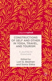 Constructions of Self and Other in Yoga, Travel, and Tourism - A Journey to Elsewhere ebook by Lori G. Beaman,Sonia Sikka