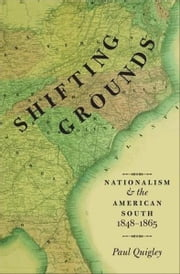 Shifting Grounds - Nationalism and the American South, 1848-1865 ebook by Paul Quigley