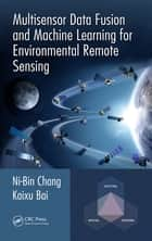 Multisensor Data Fusion and Machine Learning for Environmental Remote Sensing ebook by Ni-Bin Chang, Kaixu Bai