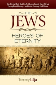 The Jews-Heroes Of Eternity - The Pivotal Role That God's Chosen People Have Played Throughout History...And In The Coming End Times ebook by Tommy Lilja