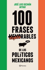 100 frases memorables (deplorables) de los políticos mexicanos ebook by José Luis Guzmán, MIYAGI