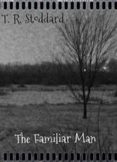 The Familiar Man: A Short Story ebook by T. R. Stoddard
