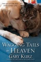 Wagging Tails in Heaven: - The Gift Of Our Pets' Everlasting Love ebook by Gary Kurz