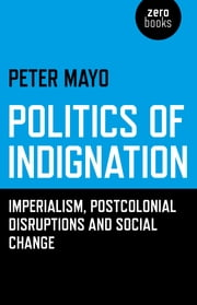 Politics of Indignation: Imperialism, Postcolonial Disruptions and Social Change. - Imperialism, Postcolonial Disruptions and Social Change. ebook by Peter Mayo