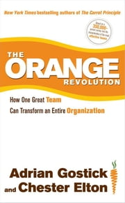 The Orange Revolution - How One Great Team Can Transform an Entire Organization ebook by Adrian Gostick,Chester Elton