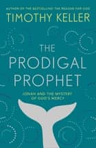 The Prodigal Prophet - Jonah and the Mystery of God's Mercy ebook by Timothy Keller