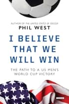 I Believe That We Will Win: The Path to a US Men's World Cup Victory ebook by Phil West