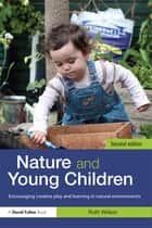 Nature and Young Children - Encouraging Creative Play and Learning in Natural Environments ebook by Ruth Wilson