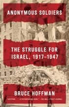 Anonymous Soldiers - The Struggle for Israel, 1917-1947 ebook by Bruce Hoffman