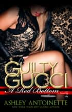 Guilty Gucci ebook by Ashley Antoinette