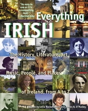Everything Irish - The History, Literature, Art, Music, People, and Places of Ireland, from A to Z ebook by Lelia Ruckenstein,James O'Malley