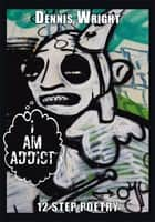 I Am Addict - 12 Step Poetry ebook by Dennis Wright