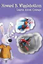 Howard B. Wigglebottom Learns About Courage ebook by Howard Binkow, Reverend Ana, Jeremy Norton