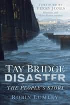 Tay Bridge Disaster - The People's Story ebook by Robin Lumley