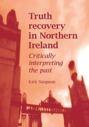 Truth recovery in Northern Ireland: Critically interpreting the past ebook by Kirk Simpson