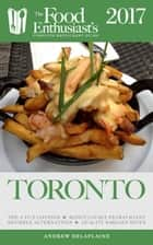 Toronto - 2017 - The Food Enthusiast's Complete Restaurant Guide ebook by Andrew Delaplaine