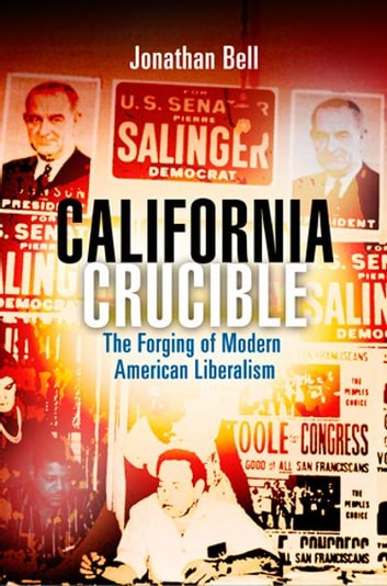 California Crucible - The Forging of Modern American Liberalism ebook by Jonathan Bell