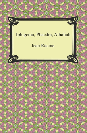 Iphigenia, Phaedra, Athaliah ebook by Jean Racine