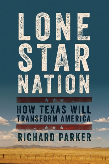 Lone Star Nation: How Texas Will Transform America ebook by Richard Parker
