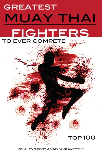 Greatest Muay Thai Fighters to Ever Compete: Top 100 ebook by alex trostanetskiy