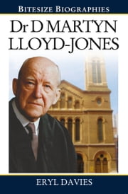 Dr Martyn Lloyd-Jones: A Bite-size biography of Dr Martyn Lloyd-Jones ebook by Eryl Davies