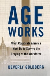 Age Works - What Corporate America Must Do to Survive the Gray ebook by Beverly Goldberg