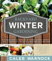 Backyard Winter Gardening - Vegetables Fresh and Simple, In Any Climate without Artificial Heat or Electricity the Way It's Been Done for 2,000 Years ebook by Kobo.Web.Store.Products.Fields.ContributorFieldViewModel