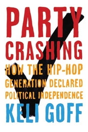 Party Crashing - How the Hip-Hop Generation Declared Political Independence ebook by Keli Goff